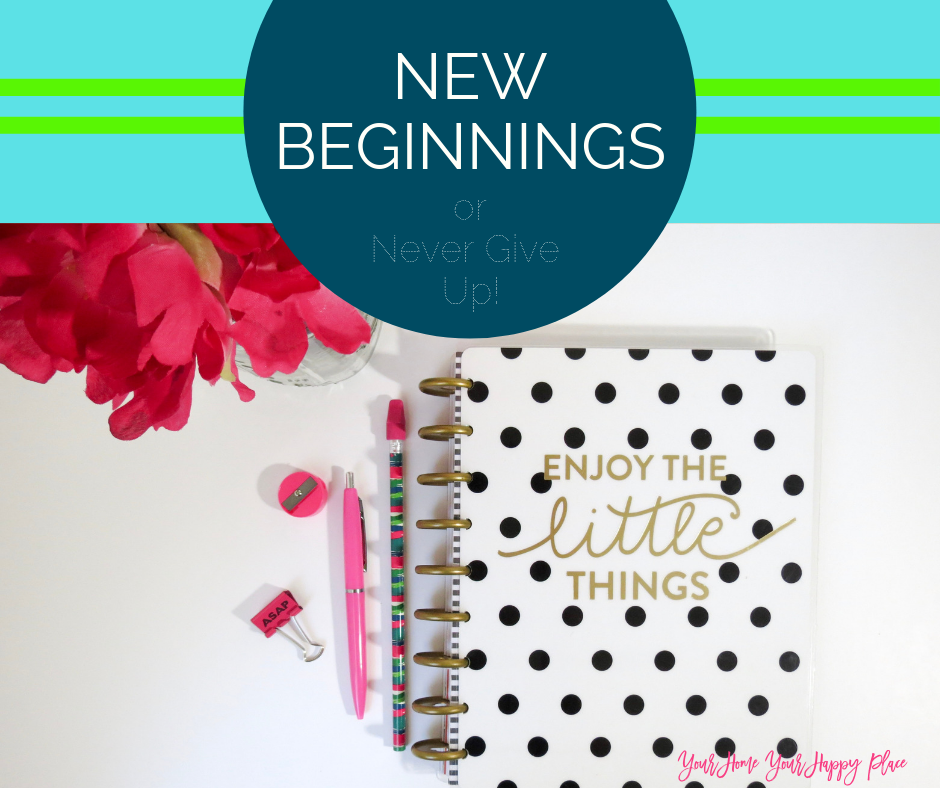 https://www.yourhomeyourhappyplace.com New Beginnings or Never Give Up!